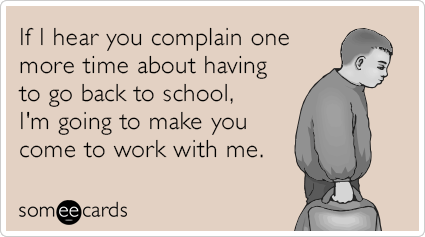 If you complain one more time about having to go back to school, I'm going to make you come to work with me.