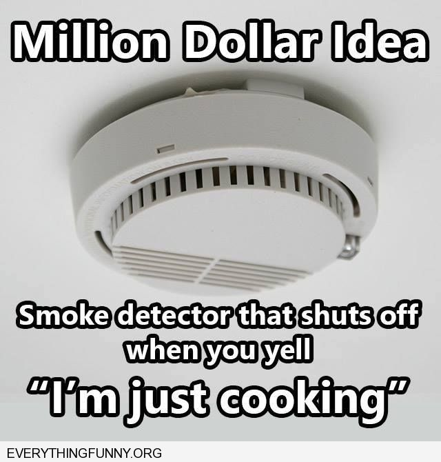 "This is the perfect home invention that I need someone to invent - a smoke detector that shuts off when you yell, ""I'm just cooking!"""