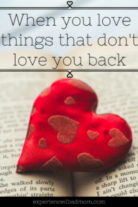 When You Love Things That Don't Love You Back