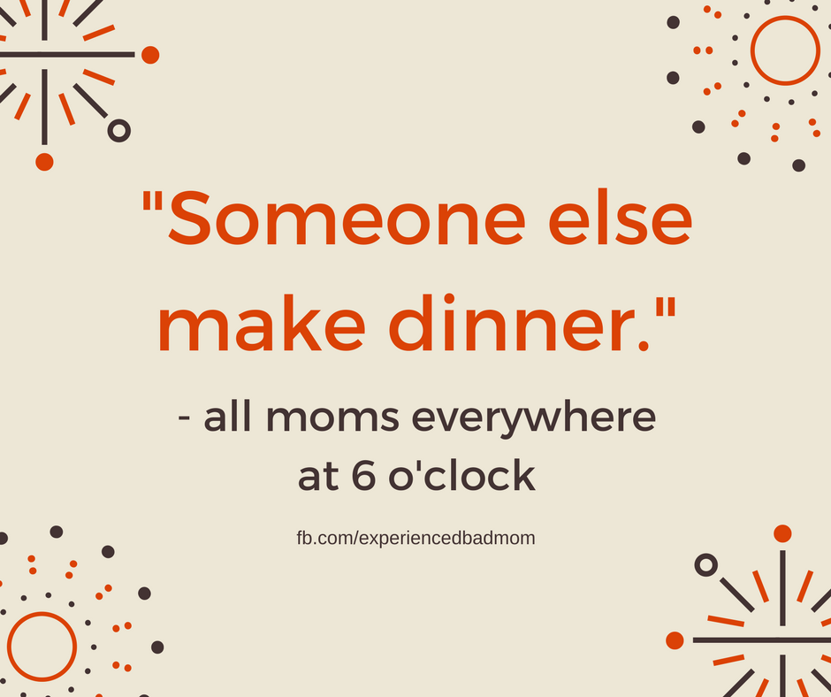 """Someone else make dinner"" is the battle cry of all moms every night. It's a shining example of the funny truth about making dinner for your kids."