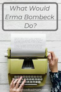 What Would Erma Bombeck do?